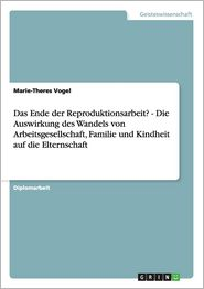 Das Ende Der Reproduktionsarbeit? - Die Auswirkung Des Wandels Von Arbeitsgesellschaft, Familie Und Kindheit Auf Die Elternschaft - Marie-Theres Vogel