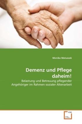 Demenz und Pflege daheim! - Belastung und Betreuung pflegender Angehöriger im Rahmen sozialer Altenarbeit - Matuszak, Monika