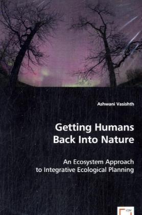 Getting Humans Back Into Nature - An Ecosystem Approach to Integrative Ecological Planning - Vasishth, Ashwani