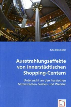 Ausstrahlungseffekte von innerstädtischen Shopping-Centern - Untersucht an den hessischen Mittelstädten Gießen und Wetzlar - Bienmüller, Julia