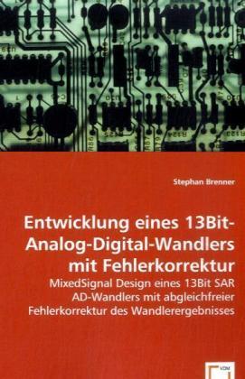 Entwicklung eines 13 Bit-Analog-Digital-Wandlers mit Fehlerkorrektur - Mixed Signal Design eines 13Bit SAR AD-Wandlers mit abgleichfreier Fehlerkorrektur des Wandlerergebnisses