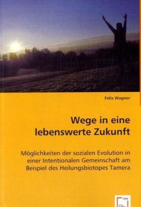 Wege in eine lebenswerte Zukunft - Möglichkeiten der sozialen Evolution in einer Intentionalen Gemeinschaft am Beispiel des Heilungsbiotopes Tamera - Wagner, Felix