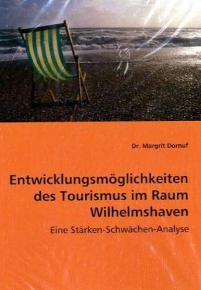 Entwicklungsmöglichkeiten des Tourismus im Raum Wilhelmshaven - Eine Stärken-Schwächen-Analyse - Dornuf, Margrit