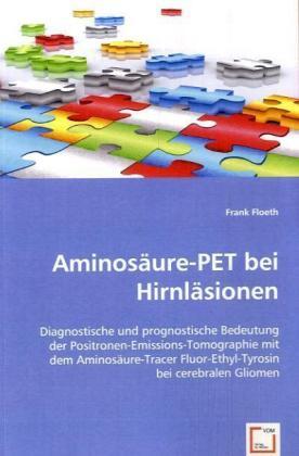 Aminosäure-PET bei Hirnläsionen - Diagnostische und prognostische Bedeutung der Positronen-Emissions-Tomographie mit dem Aminosäure-Tracer Fluor-Ethyl-Tyrosin bei cerebralen Gliomen