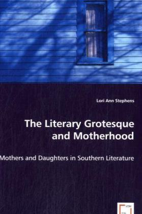 The Literary Grotesque and Motherhood - Mothers and Daughters in Southern Literature - Stephens, Lori A.