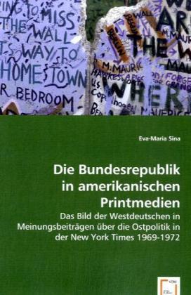 Die Bundesrepublik in amerikanischen Printmedien - Das Bild der Westdeutschen in Meinungsbeiträgen über die Ostpolitik in der New York Times 1969-1972 - Sina, Eva-Maria