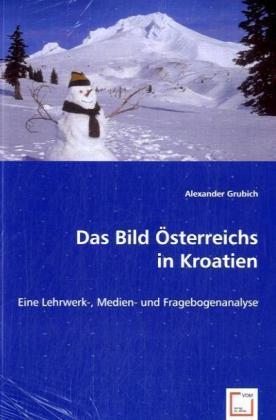Das Bild Österreichs in Kroatien - Eine Lehrwerk-, Medien- und Fragebogenanalyse - Grubich, Alexander