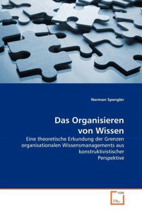 Das Organisieren von Wissen - Eine theoretische Erkundung der Grenzen organisationalen Wissensmanagements aus konstruktivistischer Perspektive