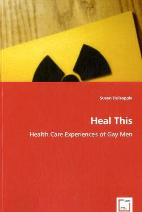 Heal This - Health Care Experiences of Gay Men - Holsapple, Susan