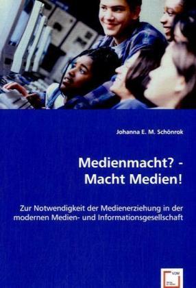 Medienmacht? - Macht Medien! - Zur Notwendigkeit der Medienerziehung in der modernen Medien- und Informationsgesellschaft - Schönrok, Johanna E. M.