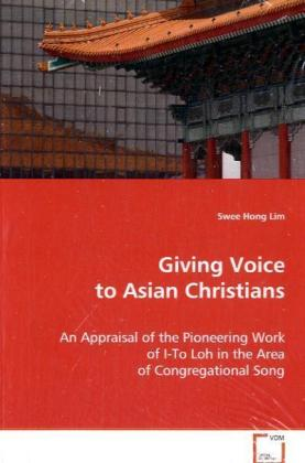 Giving Voice to Asian Christians - An Appraisal of the Pioneering Work of I-To Loh in the Area of Congregational Song - Lim, Swee Hong