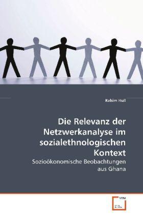 Die Relevanz der Netzwerkanalyse im sozialethnologischen Kontext - Sozioökonomische Beobachtungen aus Ghana - Hull, Rahim