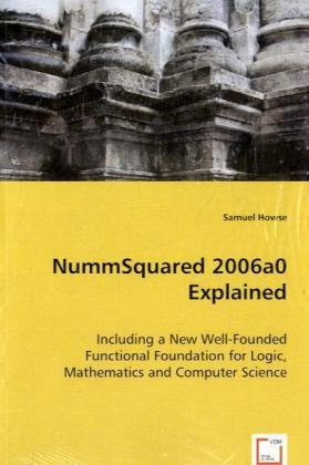 NummSquared 2006a0 Explained - Including a New Well-Founded Functional Foundation for Logic, Mathematics and Computer Science - Howse, Samuel