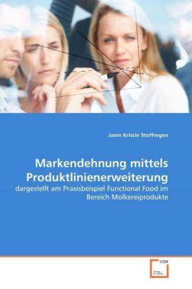 Markendehnung mittels Produktlinienerweiterung - Dargestellt am Praxisbeispiel Functional Food im Bereich Molkereiprodukte - Stoffregen, Janin Kr.