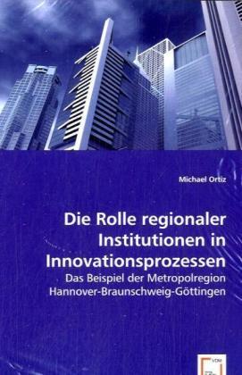 Die Rolle regionaler Institutionen in Innovationsprozessen - Das Beispiel der Metropolregion Hannover-Braunschweig-Göttingen - Ortiz, Michael
