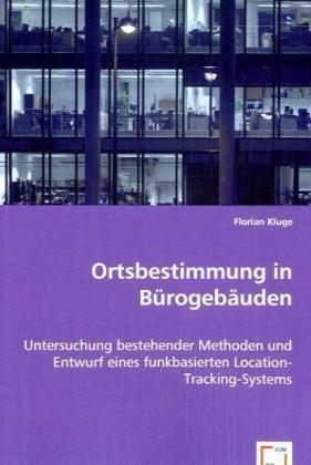 Ortsbestimmung in Bürogebäuden - Untersuchung bestehender Methoden und Entwurf eines funkbasierten Location-Tracking-Systems - Kluge, Florian