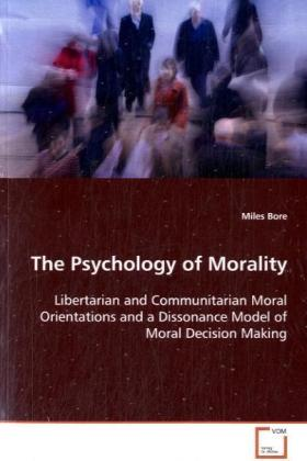 The Psychology of Morality - Libertarian and Communitarian Moral Orientations anda Dissonance Model of Moral Decision Making - Bore, Miles