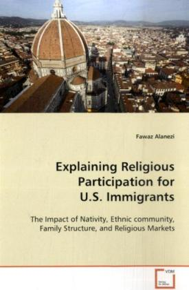 Explaining Religious Participation for  U.S. Immigrants - The Impact of Nativity, Ethnic community, Family  Structure, and Religious Markets