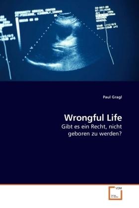 Wrongful Life - Gibt es ein Recht, nicht geboren zu werden? - Gragl, Paul
