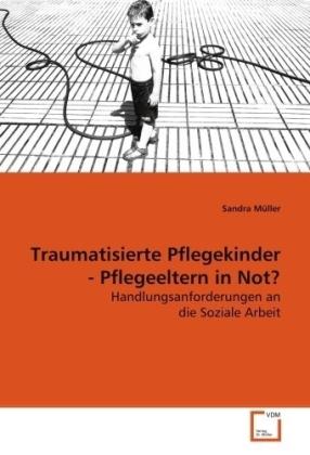 Traumatisierte Pflegekinder - Pflegeeltern in Not? - Handlungsanforderungen an die Soziale Arbeit - Müller, Sandra