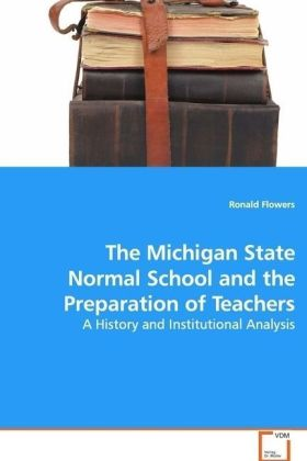 The Michigan State Normal School and the Preparation of Teachers - A History and Institutional Analysis - Flowers, Ronald