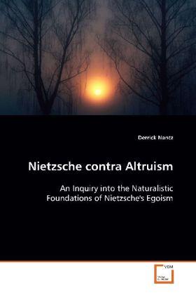 Nietzsche contra Altruism - An Inquiry into the Naturalistic Foundations of  Nietzsche's Egoism - Nantz, Derrick