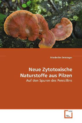 Neue Zytotoxische Naturstoffe aus Pilzen - Auf den Spuren des Penicillins - Deininger, Friederike