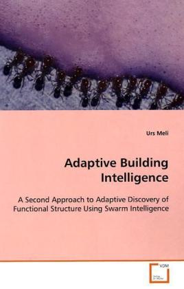 Adaptive Building Intelligence - A Second Approach to Adaptive Discovery of Functional Structure Using Swarm Intelligence - Meli, Urs