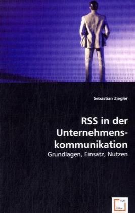 RSS in der Unternehmenskommunikation - Grundlagen, Einsatz, Nutzen - Ziegler, Sebastian