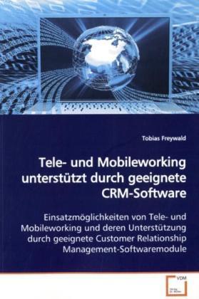 Tele- und Mobileworking unterstützt durch geeignete  CRM-Software - Einsatzmöglichkeiten von Tele- und Mobileworking und  deren Unterstützung durch geeignete Customer  Relationship Management-Softwaremodule - Freywald, Tobias