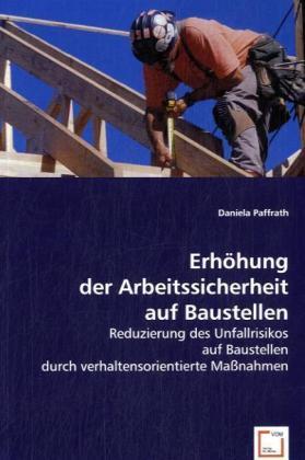 Erhöhung der Arbeitssicherheit auf Baustellen - Reduzierung des Unfallrisikos auf Baustellen durch verhaltensorientierte Maßnahmen - Paffrath, Daniela