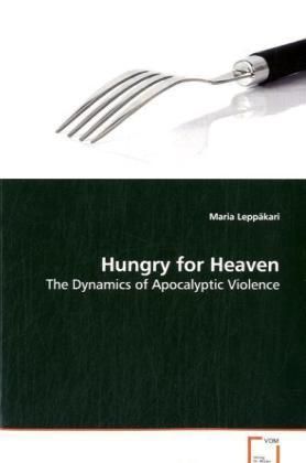 Hungry for Heaven - The Dynamics of Apocalyptic Violence - Leppäkari, Maria