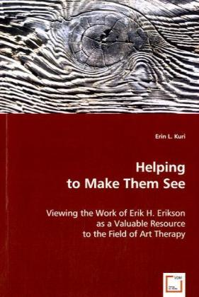 Helping to Make Them See - Viewing the Work of Erik H. Erikson as a Valuable Resource to the Field of Art Therapy - Kuri, Erin L.