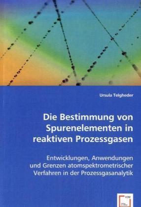 Die Bestimmung von Spurenelementen in reaktiven Prozessgasen - Entwicklungen, Anwendungen und Grenzen atomspektrometrischer Verfahren in der Prozessgasanalytik