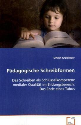 Pädagogische Schreibformen - Das Schreiben als Schlüsselkompetenz medialer Qualität im Bildungsbereich: Das Ende eines Tabus - Gröblinger, Ortrun