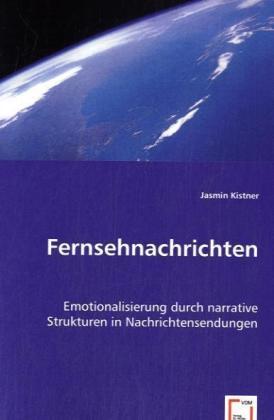 Fernsehnachrichten - Emotionalisierung durch narrative Strukturen in Nachrichtensendungen - Kistner, Jasmin