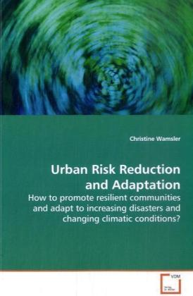 Urban Risk Reduction and Adaptation - How to promote resilient communities and adapt to increasing disasters and changing climatic conditions?
