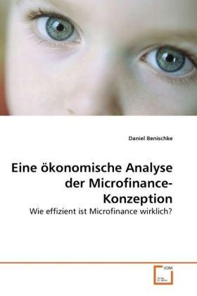 Eine ökonomische Analyse der Microfinance-Konzeption - Wie effizient ist Microfinance wirklich? - Benischke, Daniel
