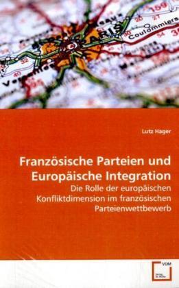 Französische Parteien und Europäische Integration - Die Rolle der europäischen Konfliktdimension im  französischen Parteienwettbewerb - Hager, Lutz