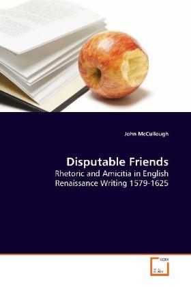 Disputable Friends - Rhetoric and Amicitia in English Renaissance Writing 1579-1625 - McCullough, John