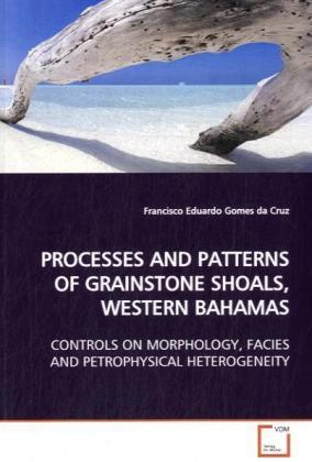 PROCESSES AND PATTERNS OF GRAINSTONE SHOALS, WESTERN  BAHAMAS - CONTROLS ON MORPHOLOGY, FACIES AND PETROPHYSICAL HETEROGENEITY - Gomes da Cruz, Francisco Eduardo