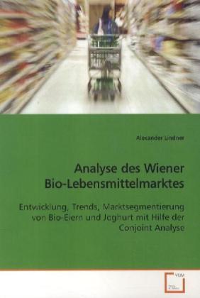 Analyse des Wiener Bio-Lebensmittelmarktes - Entwicklung, Trends, Marktsegmentierung von Bio-Eiern und Joghurt mit Hilfe der Conjoint Analyse - Lindner, Alexander