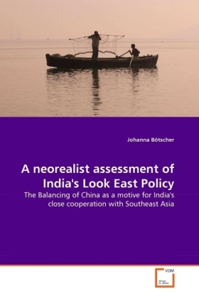 A neorealist assessment of India's Look East Policy - The Balancing of China as a motive for India's close cooperation with Southeast Asia - Bötscher, Johanna