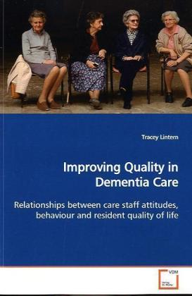 Improving Quality in Dementia Care - Relationships between care staff attitudes,  behaviour and resident quality of life - Lintern, Tracey
