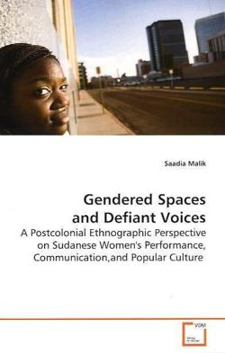 Gendered Spaces and Defiant Voices: A Postcolonial Ethnographic Perspective on Sudanese Women's Performance, Communication,and Popular Culture