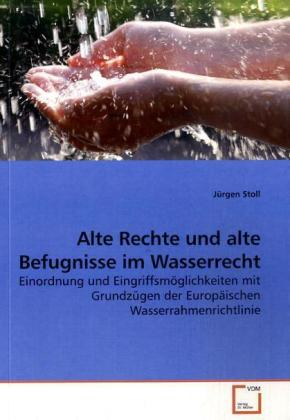 Alte Rechte und alte Befugnisse im Wasserrecht - Einordnung und EingriffsmÃglichkeiten mit GrundzÃgen der EuropÃischen Wasserrahmenrichtlinie - Stoll, JÃrgen