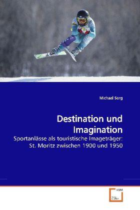Destination und Imagination - Sportanlässe als touristische Imageträger: St. Moritz zwischen 1900 und 1950 - Sorg, Michael
