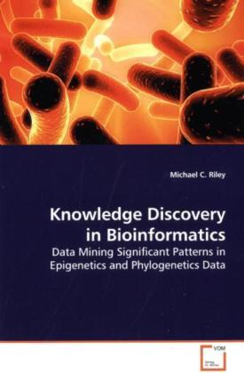 Knowledge Discovery in Bioinformatics - Data Mining Significant Patterns in Epigenetics and Phylogenetics Data - Riley, Michael C.