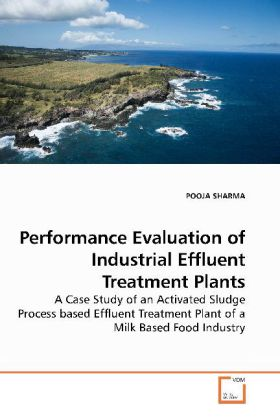 Performance Evaluation of Industrial Effluent Treatment Plants - A Case Study of an Activated Sludge Process based Effluent Treatment Plant of a Milk Based Food Industry - Sharma, Pooja