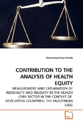 CONTRIBUTION TO THE ANALYSIS OF HEALTH EQUITY - MEASUREMENT AND EXPLANATION OF INEQUALITY AND INEQUITY IN THE HEALTH CARE SECTOR IN THE CONTEXT OF DEVELOPING COUNTRIES: THE PALESTINIAN CASE - Abu Zaineh, Mohammad
